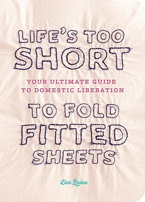 Life's Too Short to Fold Fitted Sheets: Your Ultimate Guide to Domestic Liberation Cover Image