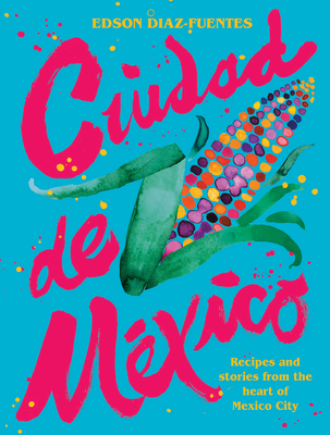Ciudad de Mexico: Recipes and Stories from the Heart of Mexico City cover