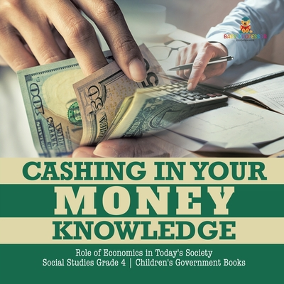Cashing in Your Money Knowledge - Role of Economics in Today's Society - Social Studies Grade 4 - Children's Government Books Cover Image