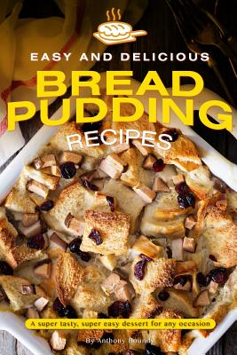 Easy and Delicious Bread Pudding Recipes: A super tasty, super easy dessert for any occasion Cover Image