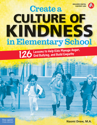 Create a Culture of Kindness in Elementary School: 126 Lessons to Help Kids Manage Anger, End Bullying, and Build Empathy (Free Spirit Professional™) Cover Image