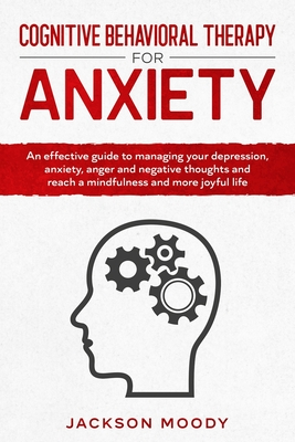 Cognitive Behavioral Therapy For Anxiety: An effective guide on how to deal with your depression, anxiety, anger and negative thoughts and reach a min Cover Image