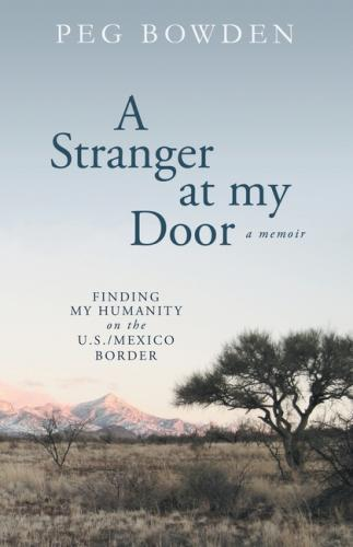 A Stranger at My Door: Finding My Humanity on the U.S./Mexico Border Cover Image