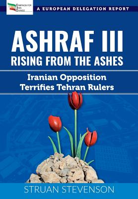 Ashraf III, Rising from the Ashes: Iranian Opposition Terrifies Tehran Rulers; A European Delegation Report Cover Image
