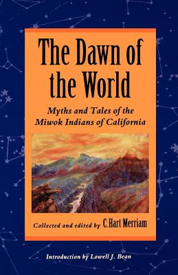 The Dawn of the World: Myths and Tales of the Miwok Indians of California Cover Image