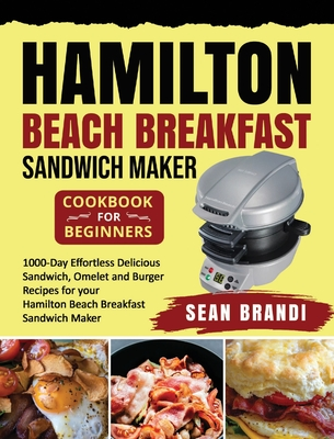 Hamilton Beach Breakfast Sandwich Maker cookbook for Beginners: 1000-Day Effortless Delicious Sandwich, Omelet and Burger Recipes for your Hamilton Be Cover Image