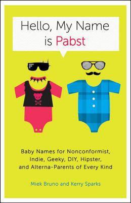 Hello, My Name Is Pabst: Baby Names for Nonconformist, Indie, Geeky, DIY, Hipster, and Alterna-Parents of Every Kind Cover Image