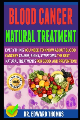 Blood Cancer Natural Treatment: Everything You Need To Know About Blood Cancer's Causes, Signs, Symptoms, The Best Natural Treatments For Good, And Pr Cover Image