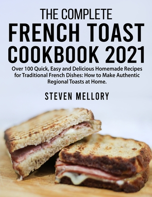 The Complete French Toast Cookbook 2021: Over 100 Quick, Easy and Delicious Homemade Recipes for Traditional French Dishes: How to Make Authentic Regi Cover Image