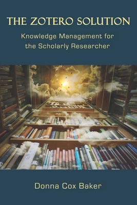 The Zotero Solution: Knowledge Management for the Scholarly Researcher Cover Image