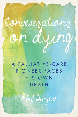 Conversations on Dying: A Palliative-Care Pioneer Faces His Own Death Cover Image