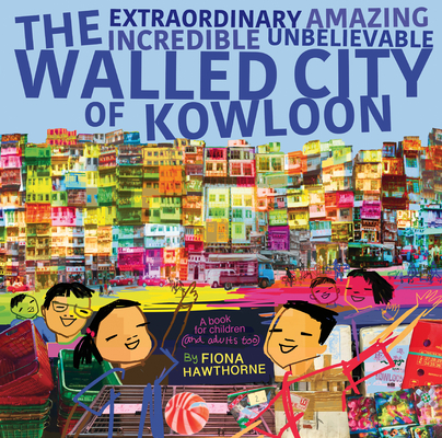 The Extraordinary Amazing Incredible Unbelievable Walled City of Kowloon: A Children's Book Also for Adults Cover Image