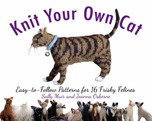 Knit Your Own Cat: Easy-To-Follow Patterns for 16 Frisky Felines Cover Image