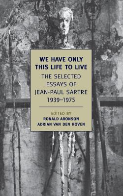We Have Only This Life to Live: The Selected Essays of Jean-Paul Sartre, 1939-1975 Cover Image