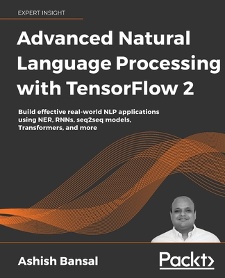 Advanced Natural Language Processing with TensorFlow 2: Build effective real-world NLP applications using NER, RNNs, seq2seq models, Transformers, and Cover Image