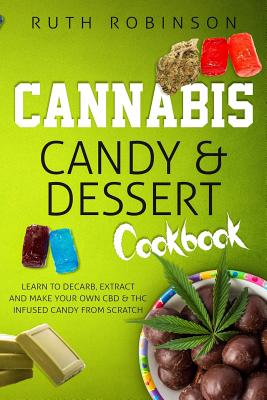 Cannabis Candy & Dessert Cookbook: Learn to Decarb, Extract and Make Your Own CBD & THC Infused Candy from Scratch Cover Image