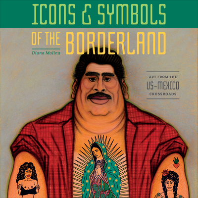 Icons & Symbols of the Borderland: Art from the Us-Mexico Crossroads Cover Image