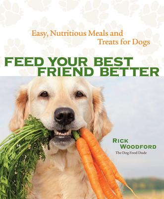 Feed Your Best Friend Better: Easy, Nutritious Meals and Treats for Dogs Cover Image
