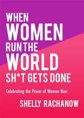 When Women Run the World Sh*t Gets Done: Celebrating the Power of Women Now (Gifts for Women, Feminist Theory, Women Empowerment) Cover Image