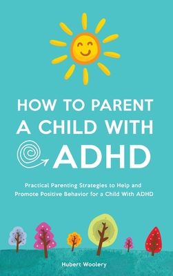 How to Parent a Child With ADHD: Practical Parenting Strategies to Help and Promote Positive Behavior for a Child With ADHD Cover Image