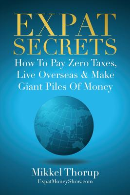 Expat Secrets: How To Pay Zero Taxes, Live Overseas & Make Giant Piles of Money Cover Image