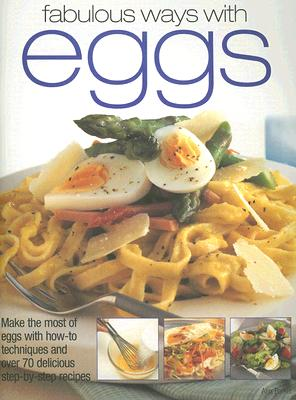 Fabulous Ways with Eggs: Make the Most of Eggs with How-To Techniques and Over 70 Delicious Step-By-Step Recipes Cover Image