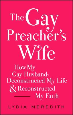 The Gay Preacher's Wife: How My Gay Husband Deconstructed My Life and Reconstructed My Faith Cover Image
