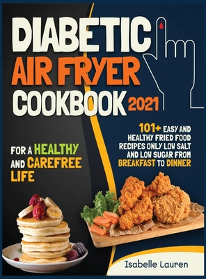 Diabetic Air Fryer Cookbook #2021: For a Healthy and Carefree Life. 101+ Easy and Healthy Fried Food Recipes Only Low Salt and Low Sugar from Breakfas Cover Image