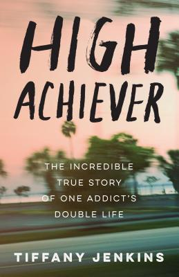 High Achiever: The Incredible True Story of One Addict's Double Life Cover Image