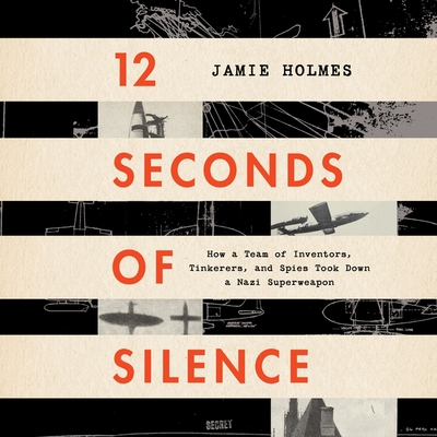 12 Seconds of Silence Lib/E: How a Team of Inventors, Tinkerers, and Spies Took Down a Nazi Superweapon Cover Image