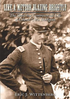 Like a Meteor Blazing Brightly: The Short But Controversial Life of Colonel Ulric Dahlgren Cover Image