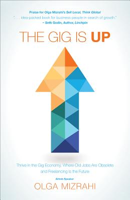 The Gig Is Up: Thrive in the Gig Economy, Where Old Jobs Are Obsolete and Freelancing Is the Future Cover Image