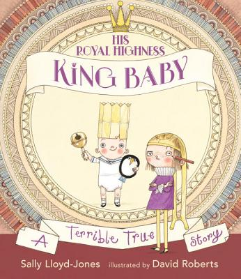His royal Highness King Baby: A Terrible True Story by Sally Lloyd-Jones