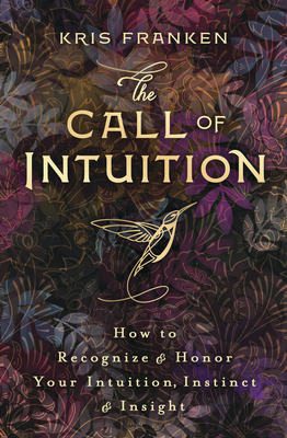 The Call of Intuition: How to Recognize & Honor Your Intuition, Instinct & Insight Cover Image