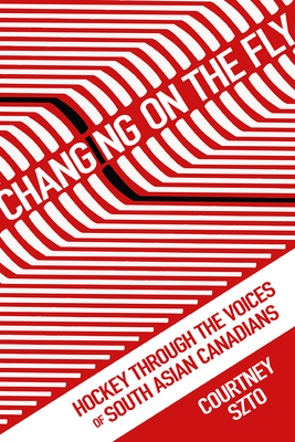 Changing on the Fly: Hockey through the Voices of South Asian Canadians (Critical Issues in Sport and Society) Cover Image