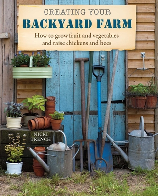Creating Your Backyard Farm: How to grow fruit and vegetables and raise chickens and bees Cover Image