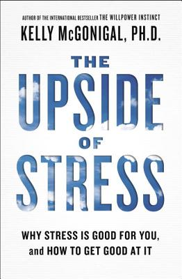 The Upside of Stress: Why Stress Is Good for You, and How to Get Good at It Cover Image