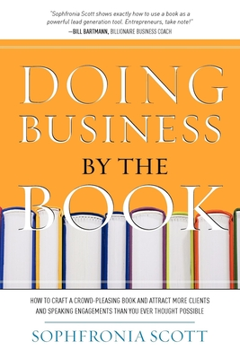 Doing Business by the Book: How to Craft a Crowd-Pleasing Book and Attract More Clients and Speaking Engagements Than You Ever Thought Possible Cover Image
