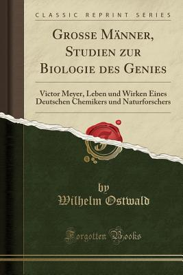 Grosse Manner, Studien Zur Biologie Des Genies: Victor Meyer, Leben Und Wirken Eines Deutschen Chemikers Und Naturforschers (Classic Reprint) Cover Image