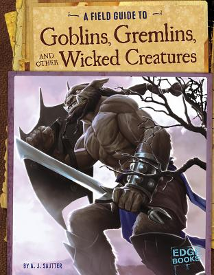 A Field Guide to Goblins, Gremlins, and Other Wicked Creatures (Fantasy Field Guides) Cover Image