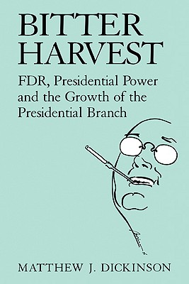 Bitter Harvest: Fdr, Presidential Power and the Growth of the Presidential Branch Cover Image
