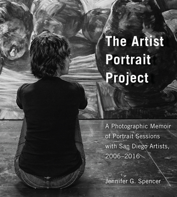 The Artist Portrait Project: A Photographic Memoir of Portraits Sessions with San Diego Artists, 2006-2016 Cover Image