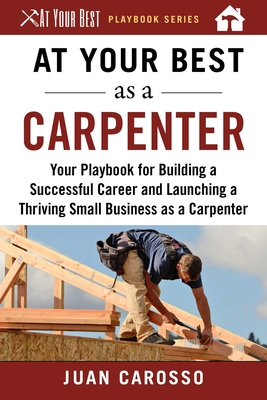At Your Best as a Carpenter: Your Playbook for Building a Successful Career and Launching a Thriving Small Business as a Carpenter (At Your Best Playbooks) Cover Image