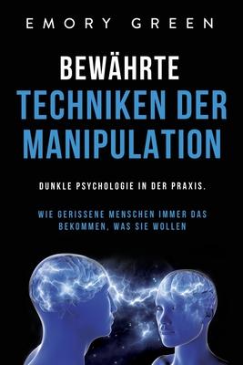 Bewährte Techniken der Manipulation: Dunkle Psychologie in der Praxis. Wie gerissene Menschen immer das bekommen, was sie wollen Cover Image