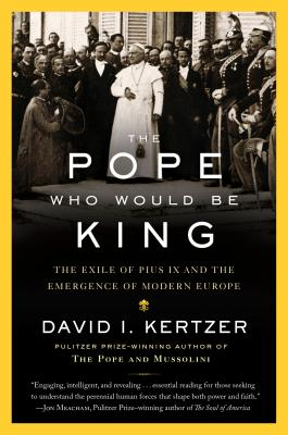 The Pope Who Would Be King: The Exile of Pius IX and the Emergence of Modern Europe Cover Image