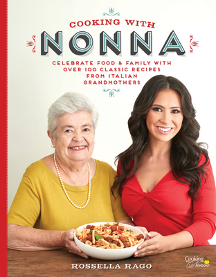 Cooking with Nonna: Celebrate Food & Family With Over 100 Classic Recipes from Italian Grandmothers Cover Image