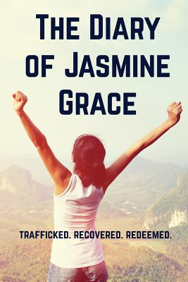 The Diary of Jasmine Grace: Trafficked. Recovered. Redeemed. Cover Image