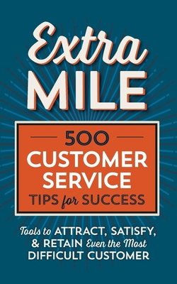 Extra Mile: 500 Customer Service Tips for Success: Tools to Attract, Satisfy, & Retain Even the Most Difficult Customer Cover Image