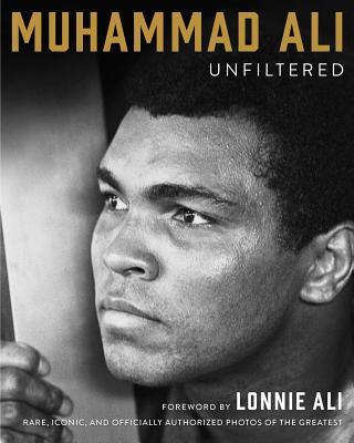 Muhammad Ali Unfiltered: Rare, Iconic, and Officially Authorized Photos of the Greatest Cover Image