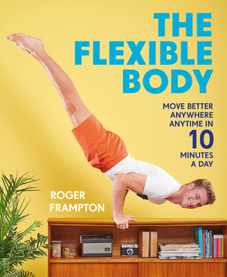 The Flexible Body: Move Better Anywhere, Anytime in 10 Minutes a Day Cover Image